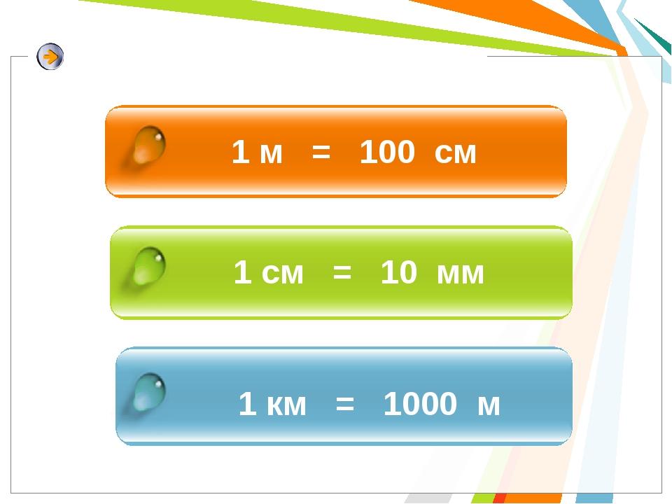 1 м = 100 см 1 см = 10 мм 1 км = 1000 м