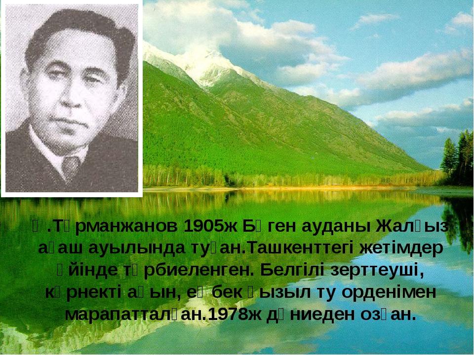Ө.Тұрманжанов 1905ж Бөген ауданы Жалғыз ағаш ауылында туған.Ташкенттегі жетім...