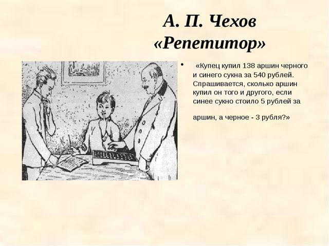 А. П. Чехов «Репетитор» «Купец купил 138 аршин черного и синего сукна за 540...