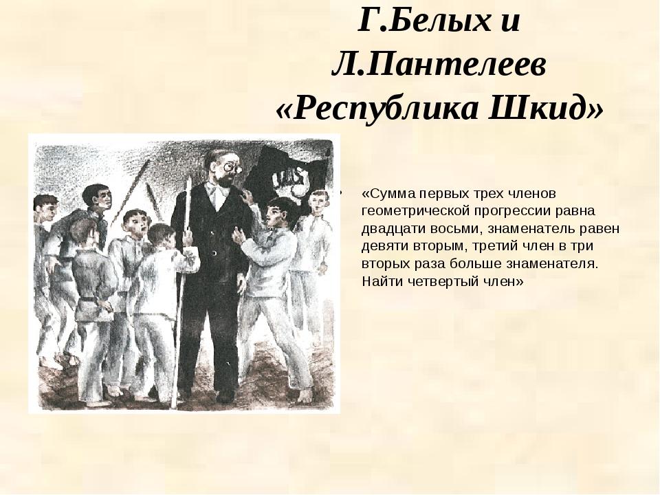 Г.Белых и Л.Пантелеев «Республика Шкид» «Сумма первых трех членов геометричес...