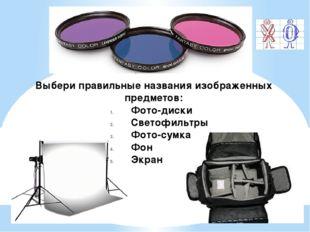 Выбери правильные названия изображенных предметов: Фото-диски Светофильтры Фо