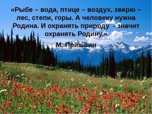 «Рыбе – вода, птице – воздух, зверю – лес, степи, горы. А человеку нужна Роди