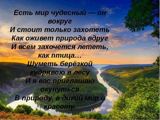 Есть мир чудесный — он вокруг И стоит только захотеть Как оживет природа вдру...