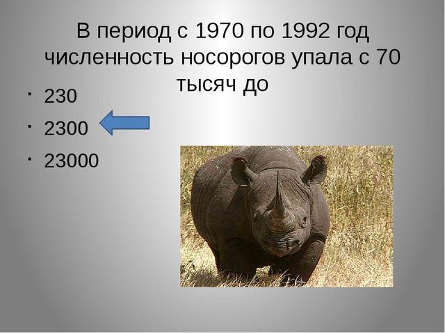 В период с 1970 по 1992 год численность носорогов упала с 70 тысяч до 230 230...