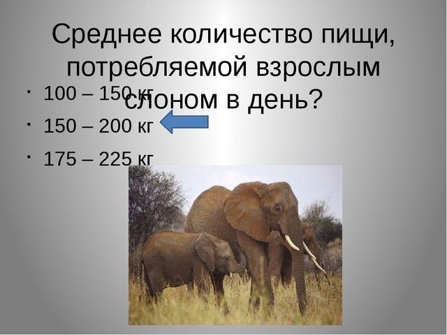 Среднее количество пищи, потребляемой взрослым слоном в день? 100 – 150 кг 15...