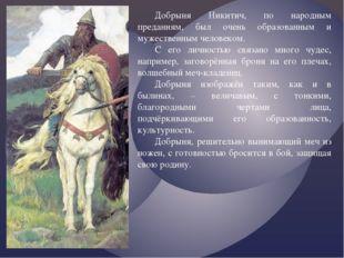 Добрыня Никитич, по народным преданиям, был очень образованным и мужественным