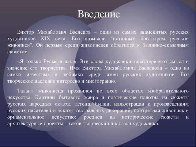 Введение Виктор Михайлович Васнецов – один из самых знаменитых русских художн...