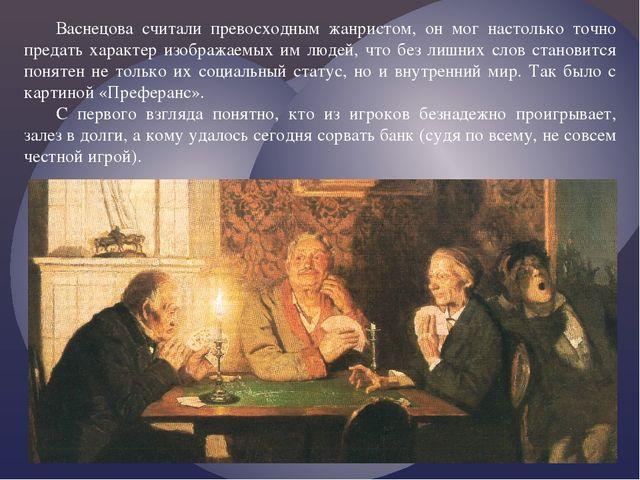 Васнецова считали превосходным жанристом, он мог настолько точно предать хара...