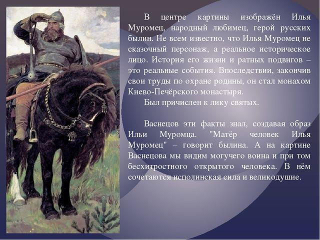 В центре картины изображён Илья Муромец, народный любимец, герой русских были...