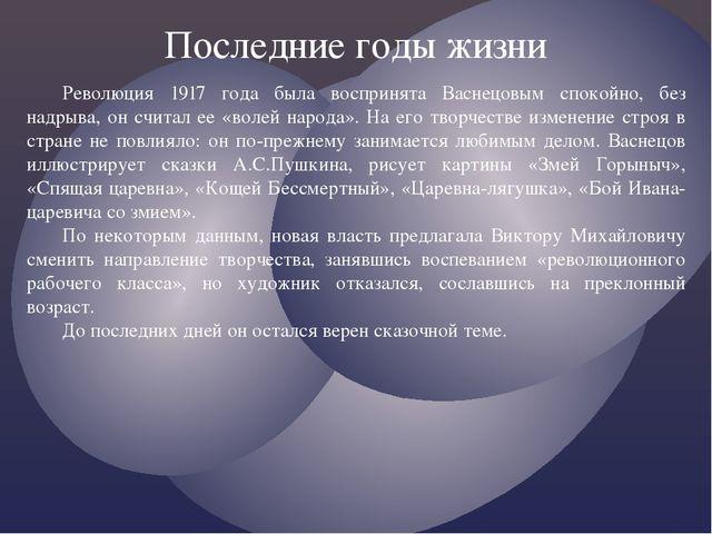 Последние годы жизни Революция 1917 года была воспринята Васнецовым спокойно,...