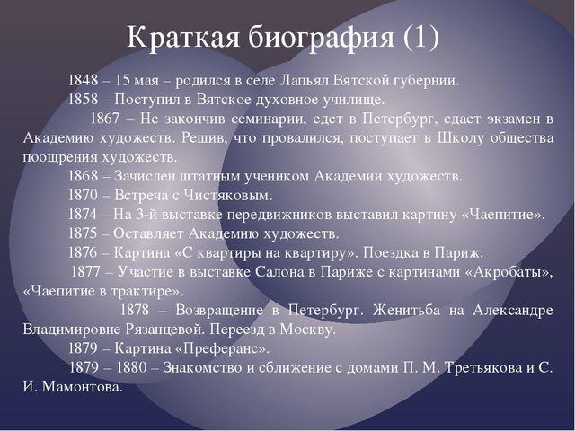 Краткая биография (1) 1848 – 15 мая – родился в селе Лапьял Вятской губернии....