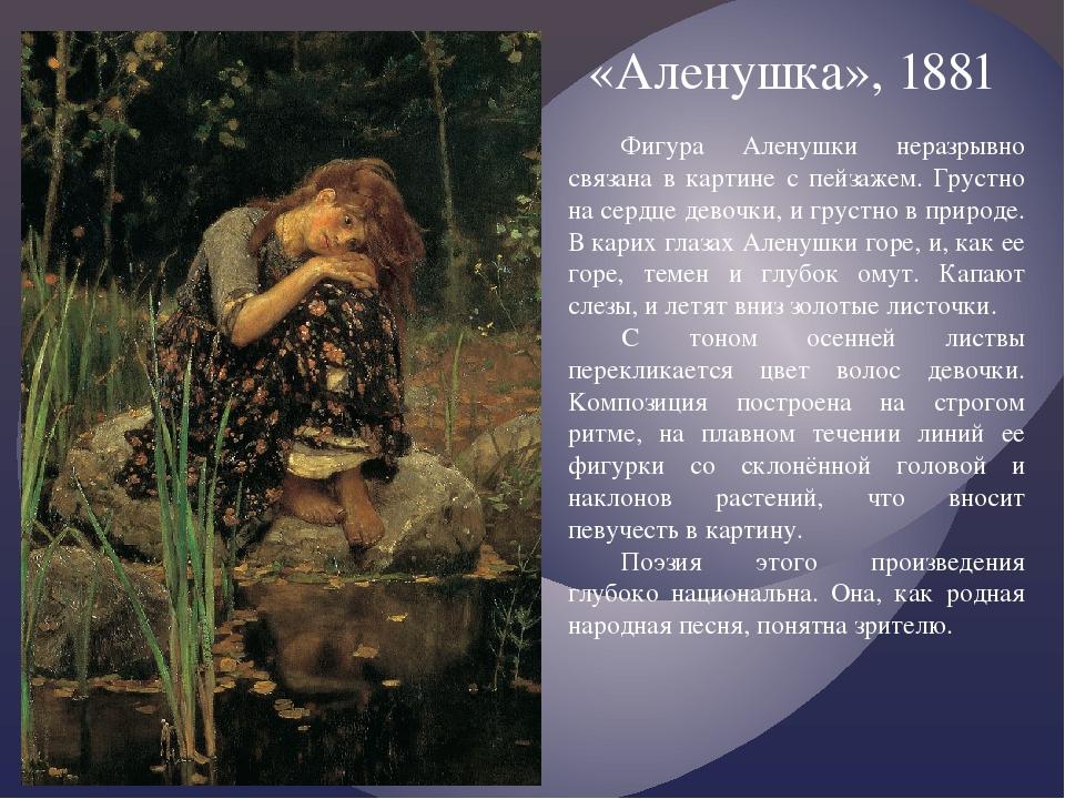 «Аленушка», 1881 Фигура Аленушки неразрывно связана в картине с пейзажем. Гру...