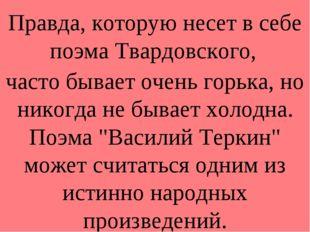 Правда, которую несет в себе поэма Твардовского, часто бывает очень горька, н