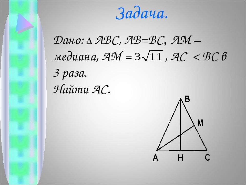 Задача. Дано: ∆ ABC, AB=BC, AM – медиана, AM = , AC < BC в 3 раза. Найти AC.