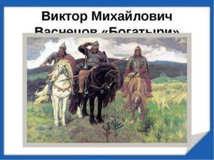 Виктор Михайлович Васнецов «Богатыри» (1898г.)
