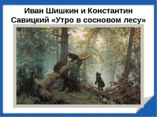 Иван Шишкин и Константин Савицкий «Утро в сосновом лесу» (1889г.)