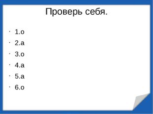 Проверь себя. 1.о 2.а 3.о 4.а 5.а 6.о