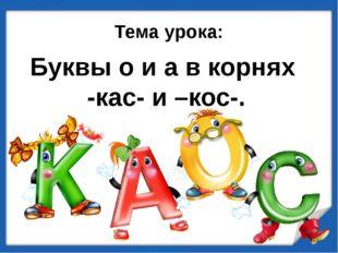Буквы о и а в корнях -кас- и –кос-. Тема урока: