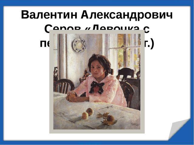 Валентин Александрович Серов «Девочка с персиками» (1887г.)