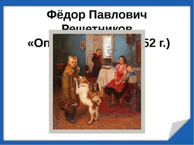 Фёдор Павлович Решетников «Опять двойка» (1952 г.)