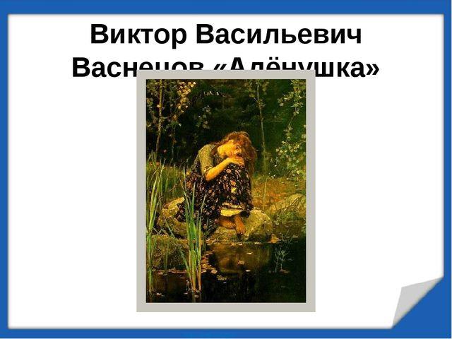Виктор Васильевич Васнецов «Алёнушка» (1881г.)