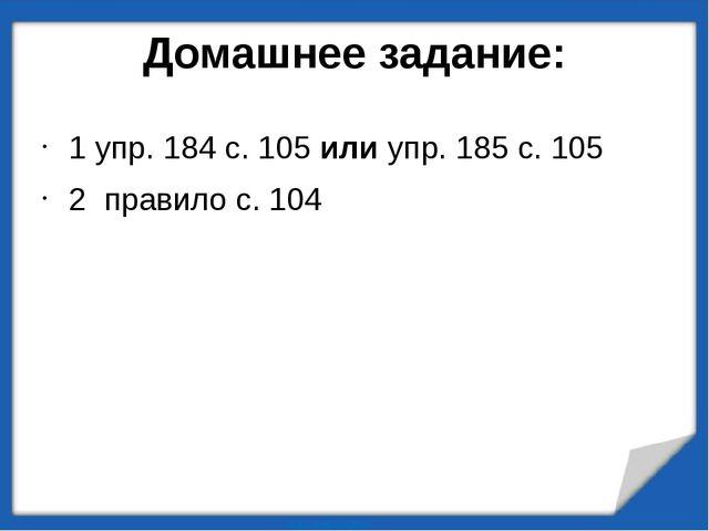 Домашнее задание: 1 упр. 184 с. 105 или упр. 185 с. 105 2 правило с. 104