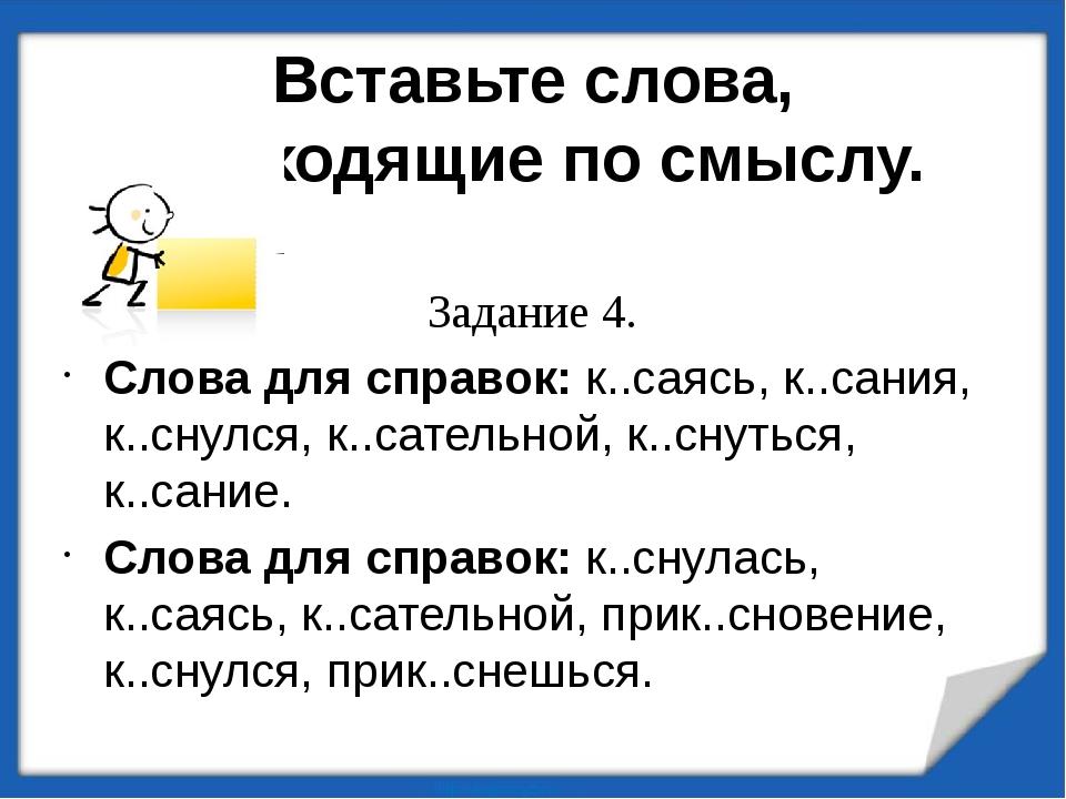 Вставьте слова, подходящие по смыслу. Задание 4. Слова для справок: к..саясь,...