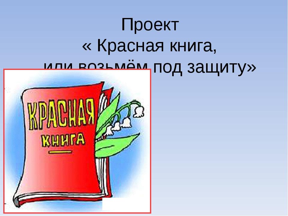 Проект « Красная книга, или возьмём под защиту»