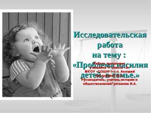 Исследовательская работа на тему : «Проблема насилия детей, в семье.» Работа
