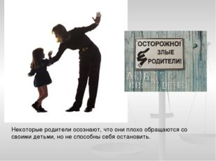 Некоторые родители осознают, что они плохо обращаются со своими детьми, но не