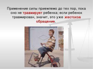 Применение силы приемлемо до тех пор, пока оно не травмирует ребенка; если ре