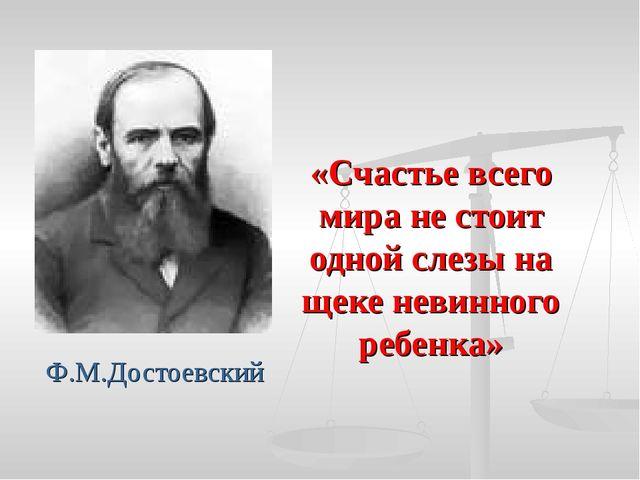 Ф.М.Достоевский «Счастье всего мира не стоит одной слезы на щеке невинного ре...