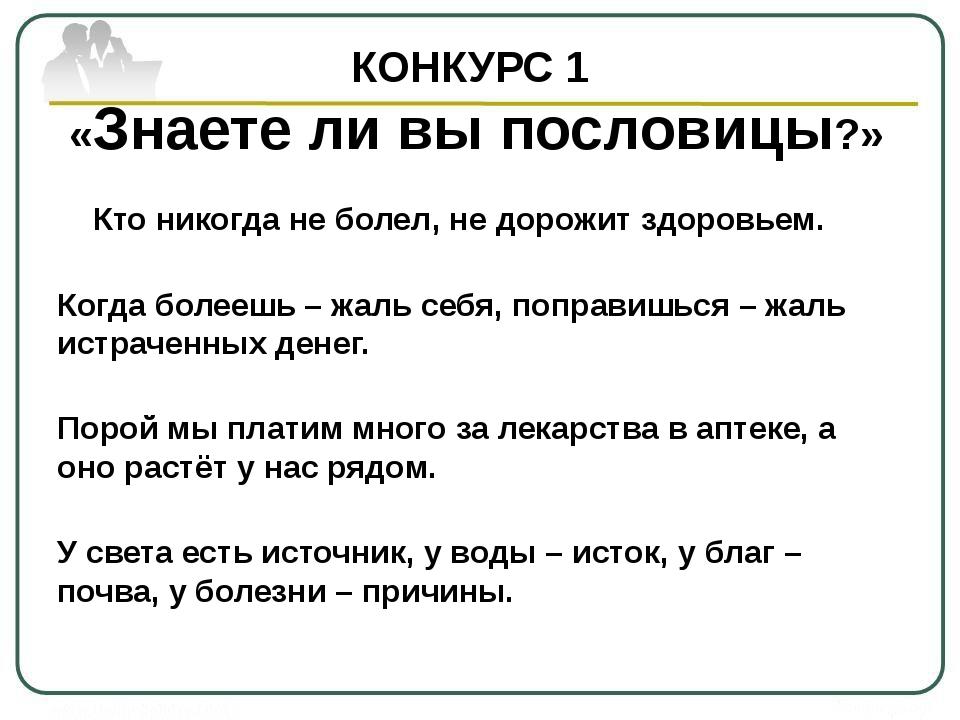 КОНКУРС 1 «Знаете ли вы пословицы?» Кто никогда не болел, не дорожит здоровье...