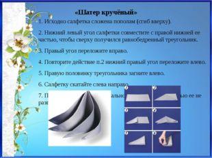 «Шатер кручёный» 1. Исходно салфетка сложена пополам (сгиб вверху). 2. Нижний