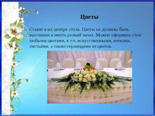 Цветы Ставят в их центре стола. Цветы не должны быть высокими и иметь резкий