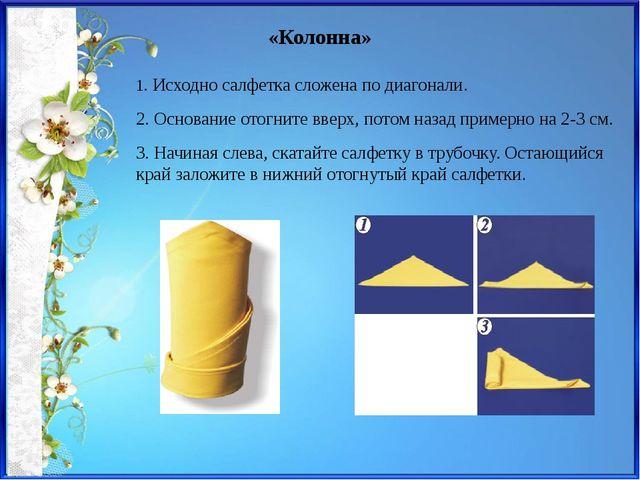 «Колонна» 1. Исходно салфетка сложена по диагонали. 2. Основание отогните вве...