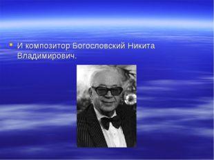 И композитор Богословский Никита Владимирович.