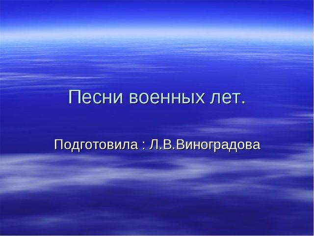 Песни военных лет. Подготовила : Л.В.Виноградова