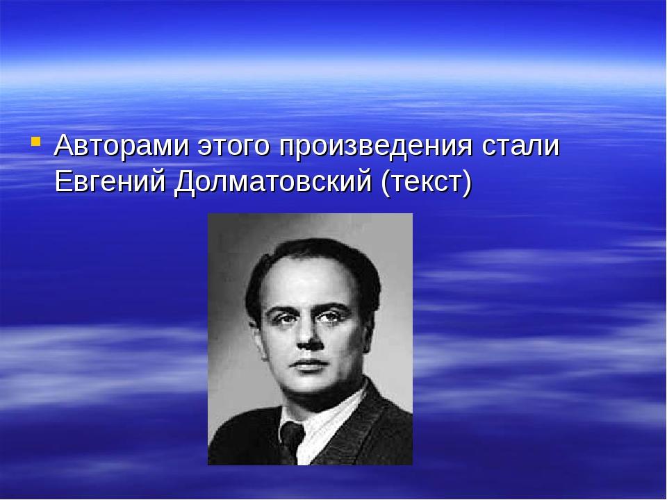 Авторами этого произведения стали Евгений Долматовский (текст)