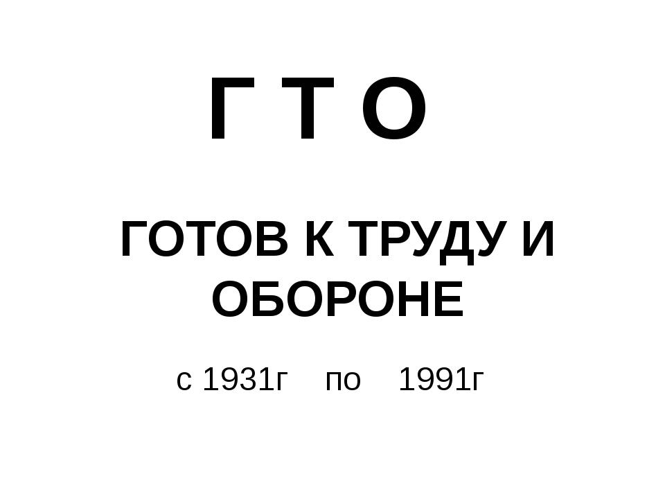 ГОТОВ К ТРУДУ И ОБОРОНЕ Г Т О с 1931г по 1991г