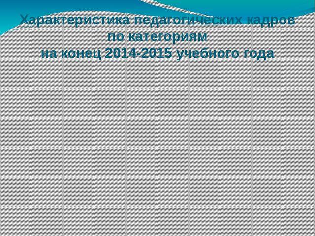 Характеристика педагогических кадров по категориям на конец 2014-2015 учебног...