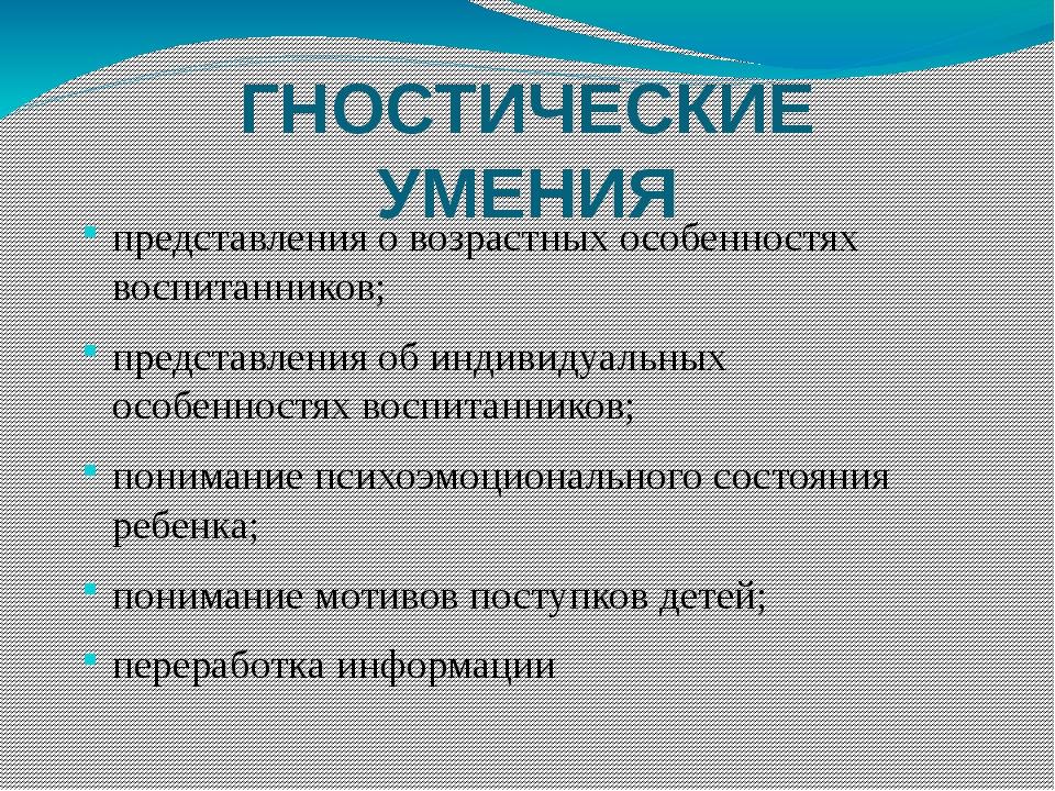 ГНОСТИЧЕСКИЕ УМЕНИЯ представления о возрастных особенностях воспитанников; пр...
