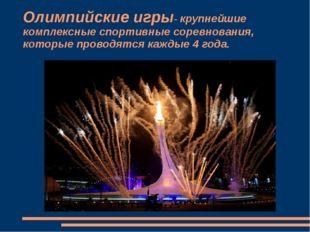 Олимпийские игры- крупнейшие комплексные спортивные соревнования, которые про