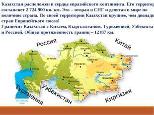 Казахстан расположен в сердце евразийского континента. Его территория составл