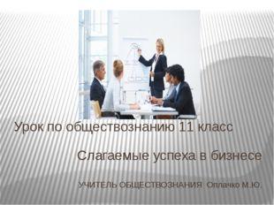 Слагаемые успеха в бизнесе УЧИТЕЛЬ ОБЩЕСТВОЗНАНИЯ Оплачко М.Ю. Урок по общест