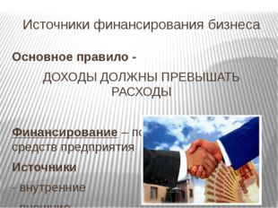 Источники финансирования бизнеса Основное правило - ДОХОДЫ ДОЛЖНЫ ПРЕВЫШАТЬ Р