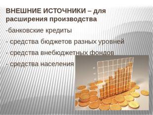 ВНЕШНИЕ ИСТОЧНИКИ – для расширения производства -банковские кредиты - средств