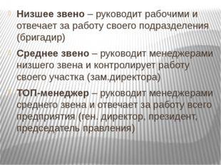 Низшее звено – руководит рабочими и отвечает за работу своего подразделения (