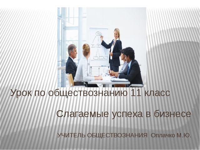Слагаемые успеха в бизнесе УЧИТЕЛЬ ОБЩЕСТВОЗНАНИЯ Оплачко М.Ю. Урок по общест...