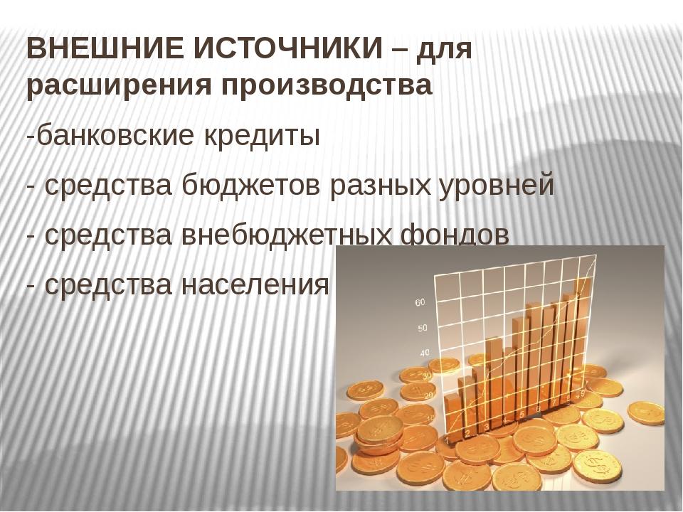ВНЕШНИЕ ИСТОЧНИКИ – для расширения производства -банковские кредиты - средств...